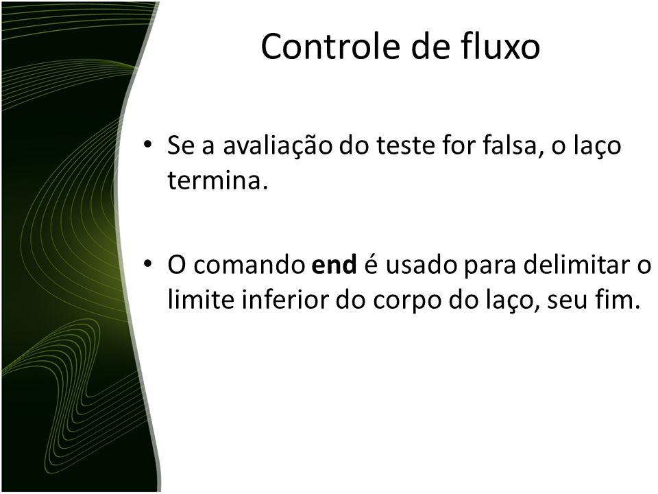 Controle de fluxo Se a avaliação do teste for falsa, o laço termina.