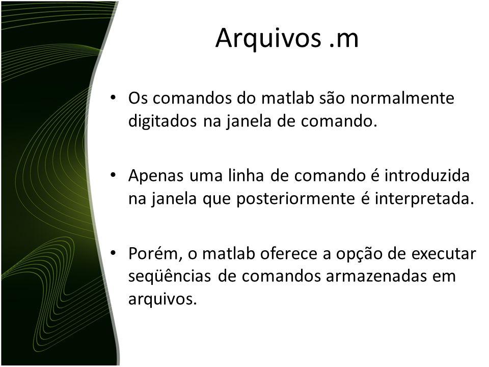 Arquivos .m Os comandos do matlab são normalmente digitados na janela de comando.