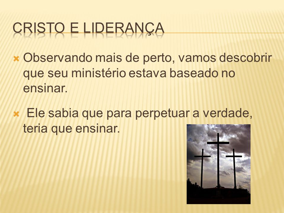 Cristo e Liderança Observando mais de perto, vamos descobrir que seu ministério estava baseado no ensinar.