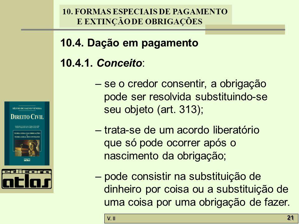 10.4. Dação em pagamento 10.4.1. Conceito: – se o credor consentir, a obrigação pode ser resolvida substituindo-se seu objeto (art. 313);