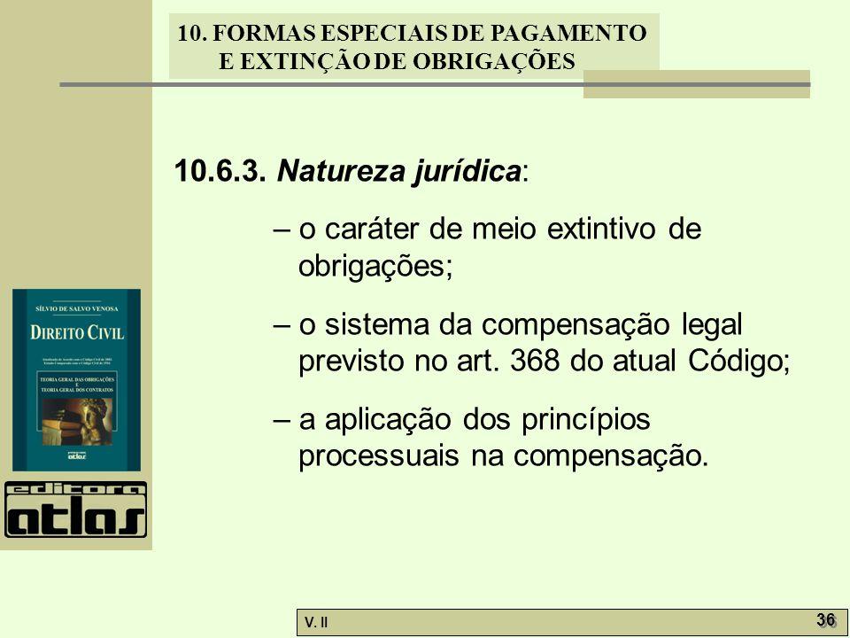 10.6.3. Natureza jurídica: – o caráter de meio extintivo de obrigações; – o sistema da compensação legal previsto no art. 368 do atual Código;