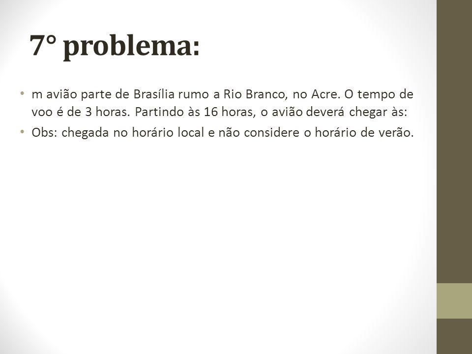 7° problema: m avião parte de Brasília rumo a Rio Branco, no Acre. O tempo de voo é de 3 horas. Partindo às 16 horas, o avião deverá chegar às: