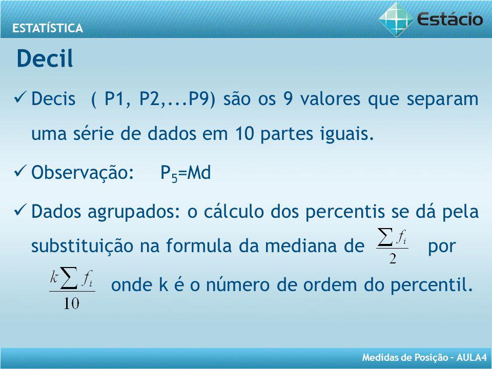 Decil Decis ( P1, P2,...P9) são os 9 valores que separam uma série de dados em 10 partes iguais. Observação: P5=Md.