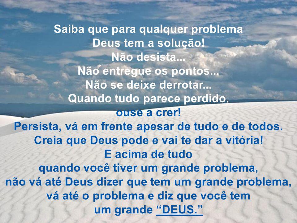 Saiba que para qualquer problema Deus tem a solução! Não desista...