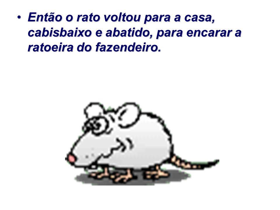 Então o rato voltou para a casa, cabisbaixo e abatido, para encarar a ratoeira do fazendeiro.