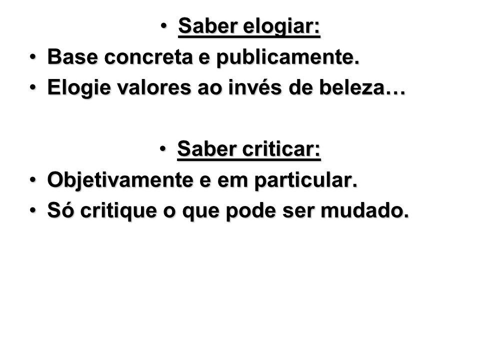 Saber elogiar: Base concreta e publicamente. Elogie valores ao invés de beleza… Saber criticar: Objetivamente e em particular.