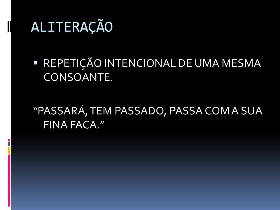ALITERAÇÃO REPETIÇÃO INTENCIONAL DE UMA MESMA CONSOANTE.