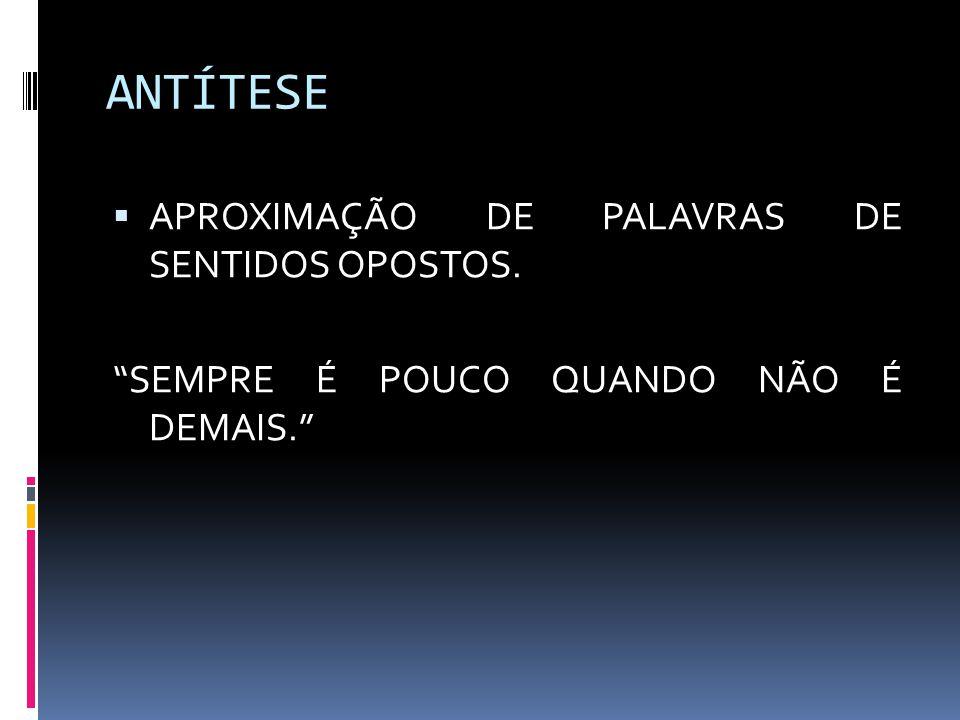 ANTÍTESE APROXIMAÇÃO DE PALAVRAS DE SENTIDOS OPOSTOS.