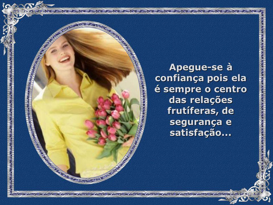 Apegue-se à confiança pois ela é sempre o centro das relações frutíferas, de segurança e satisfação...
