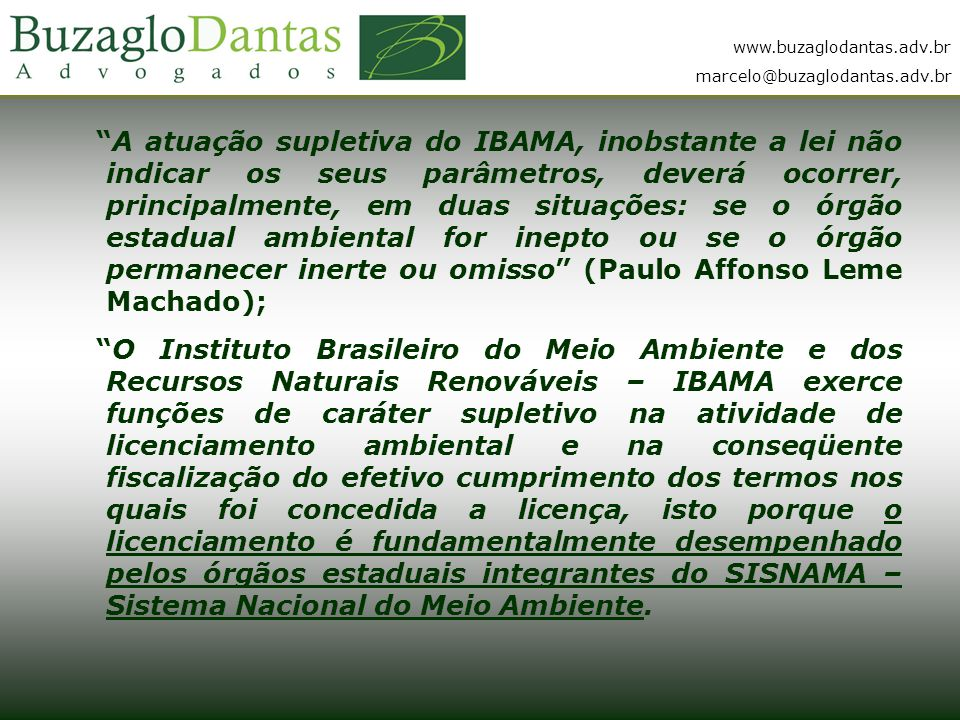 A atuação supletiva do IBAMA, inobstante a lei não indicar os seus parâmetros, deverá ocorrer, principalmente, em duas situações: se o órgão estadual ambiental for inepto ou se o órgão permanecer inerte ou omisso (Paulo Affonso Leme Machado);