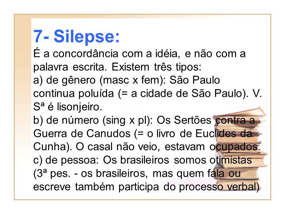 7- Silepse: É a concordância com a idéia, e não com a palavra escrita. Existem três tipos: