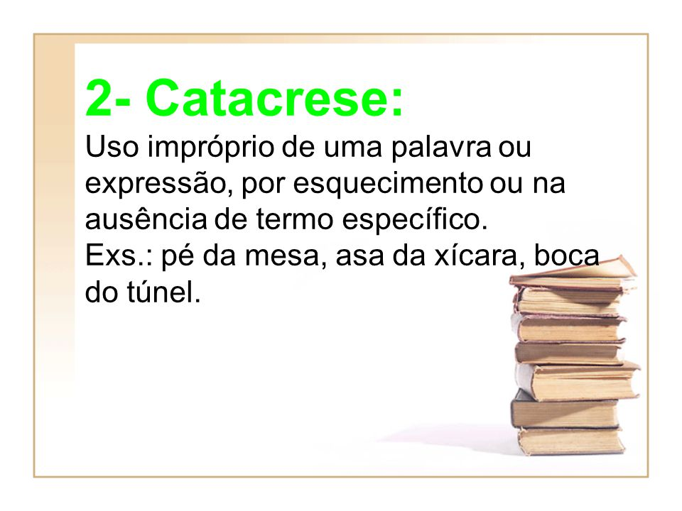 2- Catacrese: Uso impróprio de uma palavra ou expressão, por esquecimento ou na ausência de termo específico.