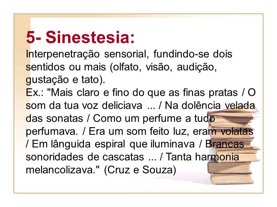 5- Sinestesia: Interpenetração sensorial, fundindo-se dois sentidos ou mais (olfato, visão, audição, gustação e tato).