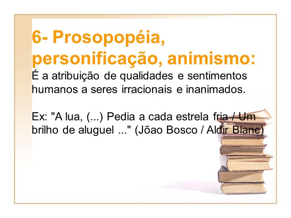 6- Prosopopéia, personificação, animismo: