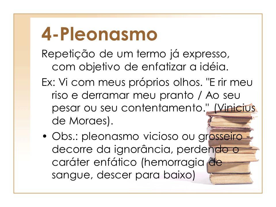 4-Pleonasmo Repetição de um termo já expresso, com objetivo de enfatizar a idéia.