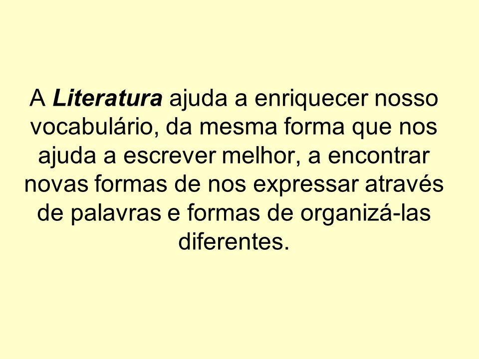 A Literatura ajuda a enriquecer nosso vocabulário, da mesma forma que nos ajuda a escrever melhor, a encontrar novas formas de nos expressar através de palavras e formas de organizá-las diferentes.