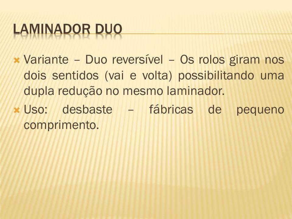 Laminador duo Variante – Duo reversível – Os rolos giram nos dois sentidos (vai e volta) possibilitando uma dupla redução no mesmo laminador.
