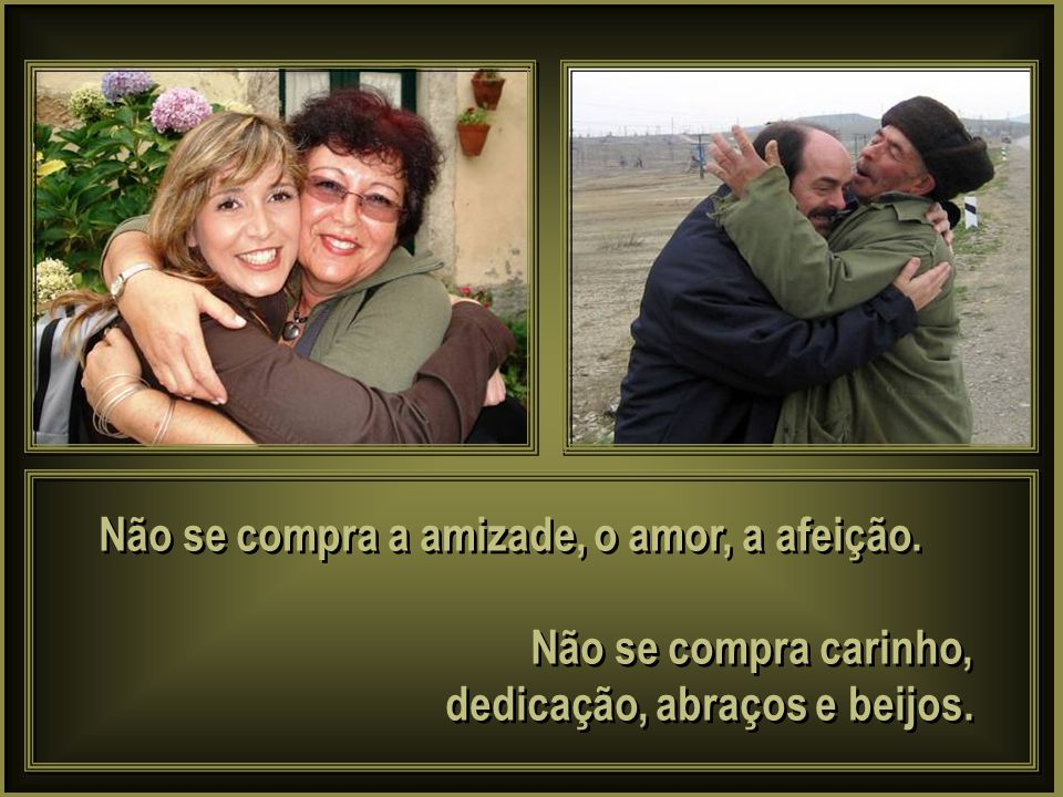 Não se compra a amizade, o amor, a afeição.
