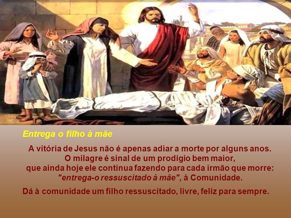 Entrega o filho à mãe A vitória de Jesus não é apenas adiar a morte por alguns anos. O milagre é sinal de um prodígio bem maior,