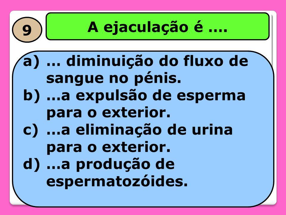 A ejaculação é …. 9. … diminuição do fluxo de sangue no pénis. …a expulsão de esperma para o exterior.