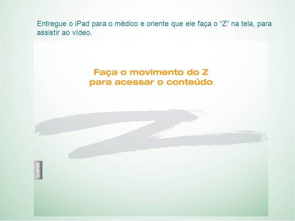 Entregue o iPad para o médico e oriente que ele faça o Z na tela, para assistir ao vídeo.