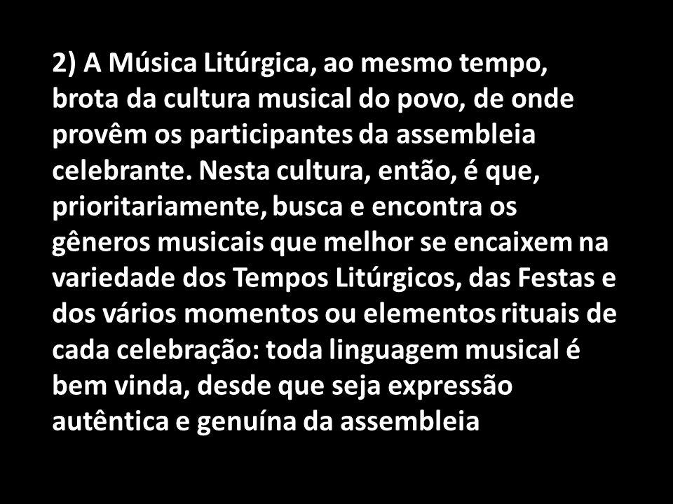 2) A Música Litúrgica, ao mesmo tempo, brota da cultura musical do povo, de onde provêm os participantes da assembleia celebrante.