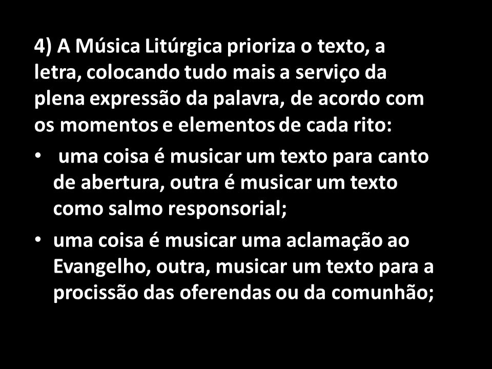 4) A Música Litúrgica prioriza o texto, a letra, colocando tudo mais a serviço da plena expressão da palavra, de acordo com os momentos e elementos de cada rito: