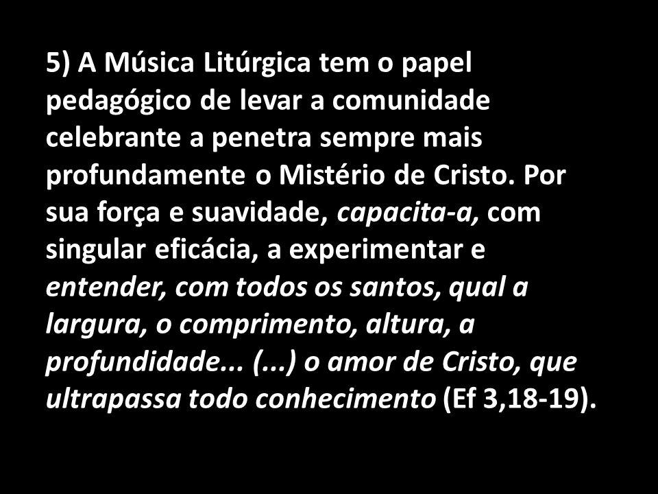 5) A Música Litúrgica tem o papel pedagógico de levar a comunidade celebrante a penetra sempre mais profundamente o Mistério de Cristo.