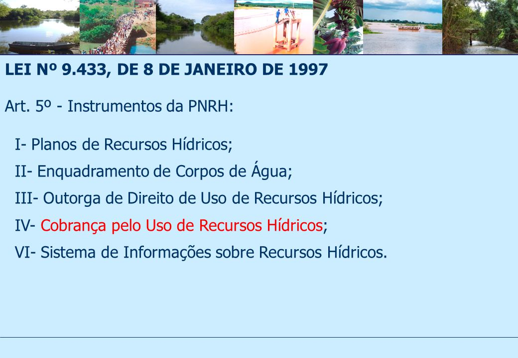 LEI Nº 9.433, DE 8 DE JANEIRO DE 1997 Art. 5º - Instrumentos da PNRH: I- Planos de Recursos Hídricos;