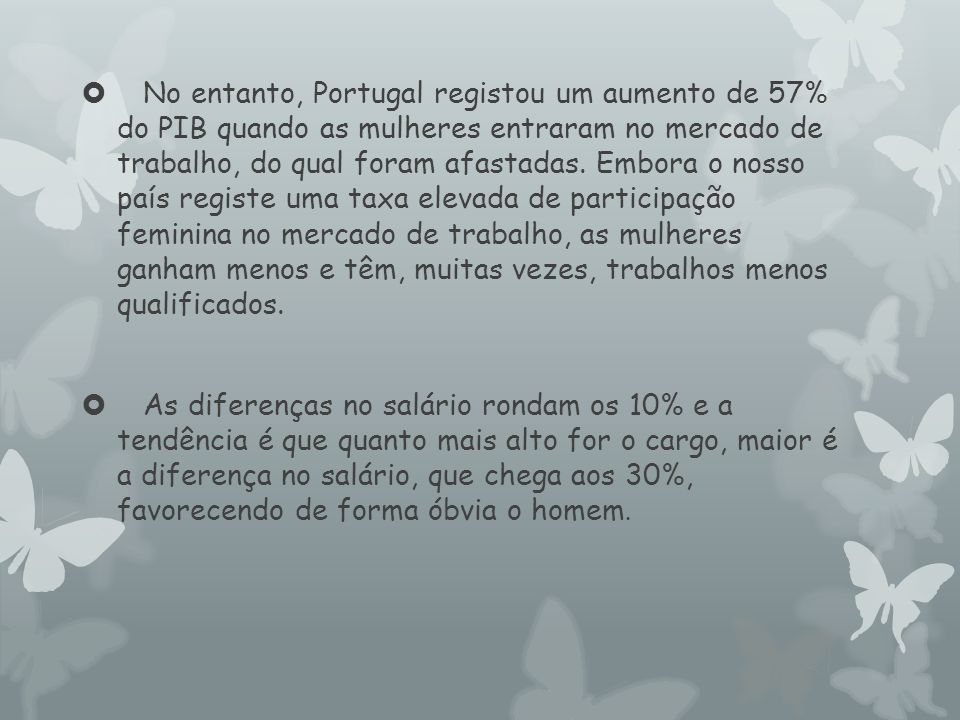 No entanto, Portugal registou um aumento de 57% do PIB quando as mulheres entraram no mercado de trabalho, do qual foram afastadas. Embora o nosso país registe uma taxa elevada de participação feminina no mercado de trabalho, as mulheres ganham menos e têm, muitas vezes, trabalhos menos qualificados.