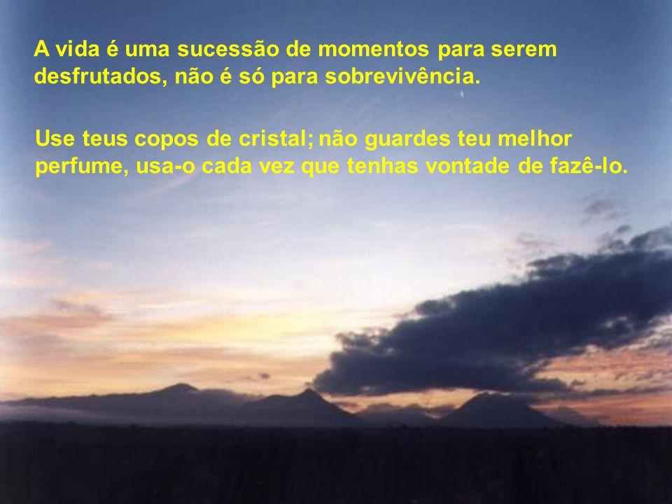 A vida é uma sucessão de momentos para serem desfrutados, não é só para sobrevivência.