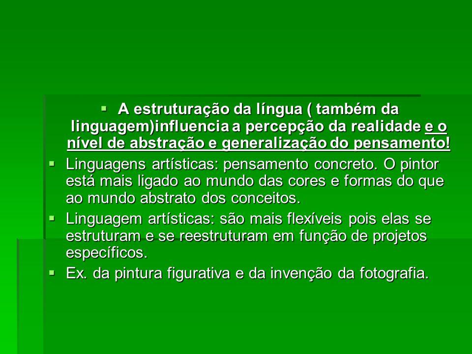 A estruturação da língua ( também da linguagem)influencia a percepção da realidade e o nível de abstração e generalização do pensamento!