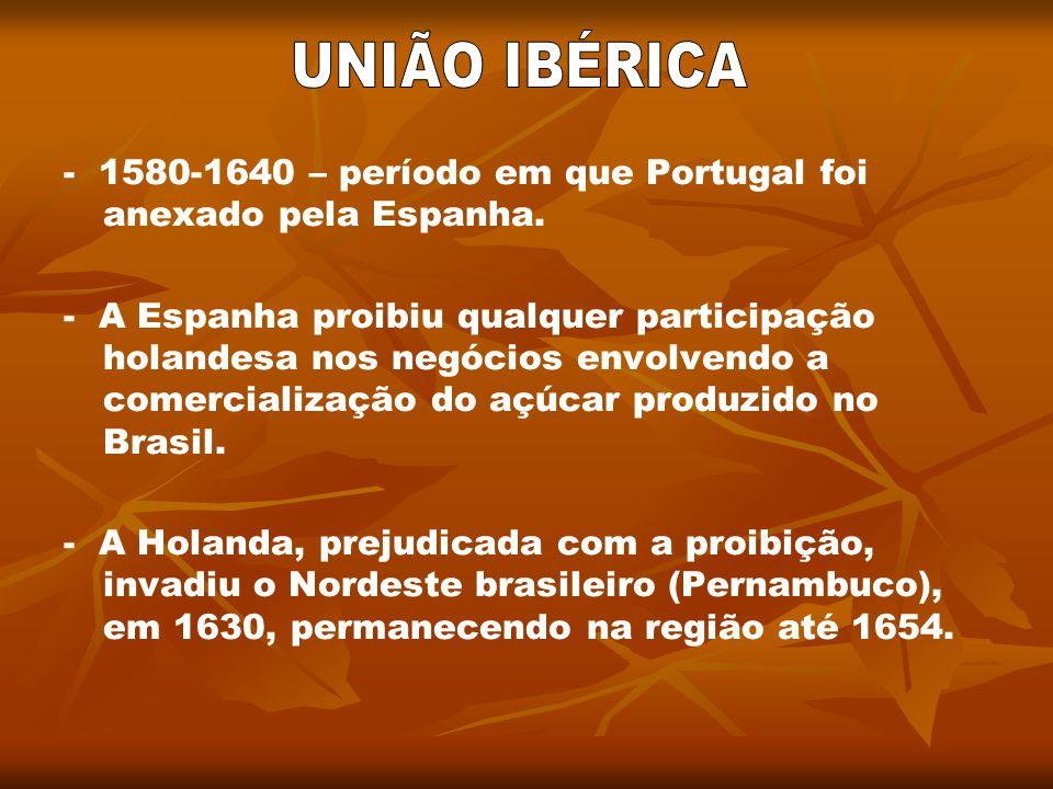 UNIÃO IBÉRICA - 1580-1640 – período em que Portugal foi anexado pela Espanha.