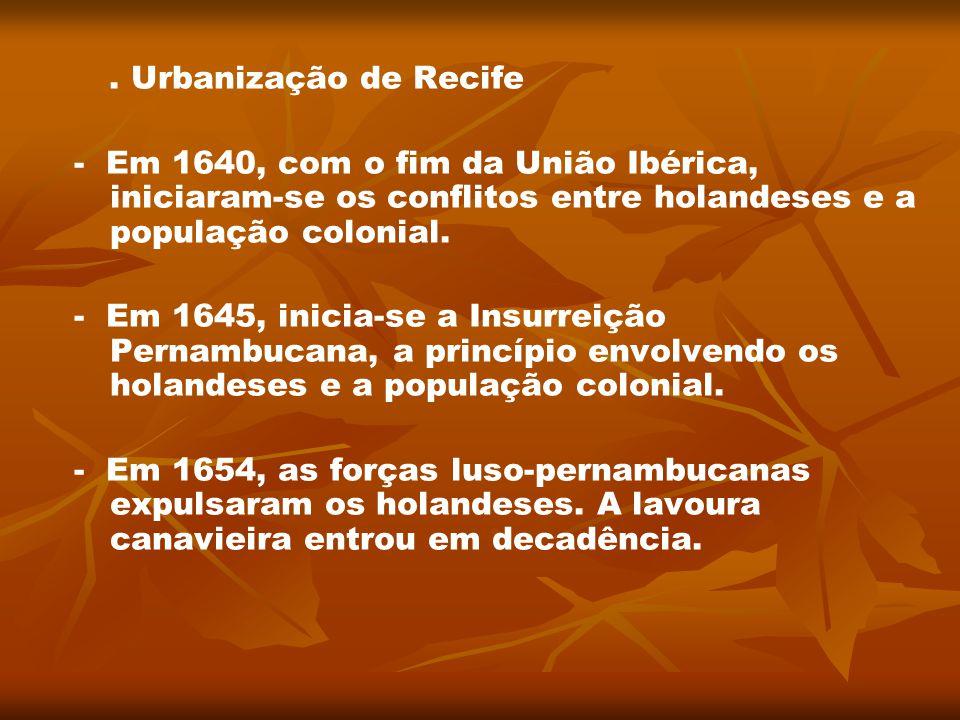 . Urbanização de Recife - Em 1640, com o fim da União Ibérica, iniciaram-se os conflitos entre holandeses e a população colonial.