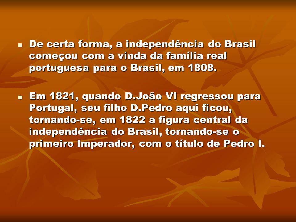 De certa forma, a independência do Brasil começou com a vinda da família real portuguesa para o Brasil, em 1808.