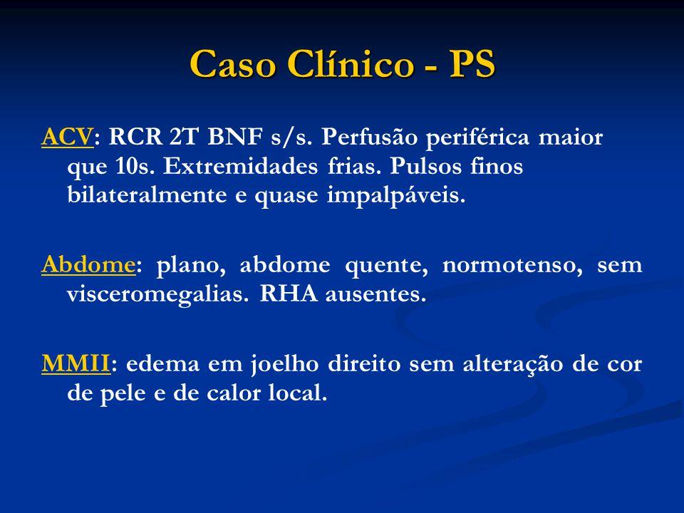 Caso Clínico - PS ACV: RCR 2T BNF s/s. Perfusão periférica maior que 10s. Extremidades frias. Pulsos finos bilateralmente e quase impalpáveis.