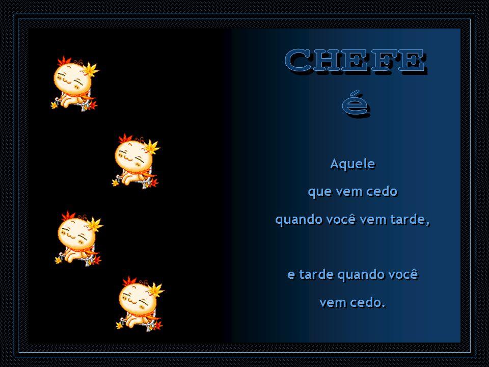 CHEFE é Aquele que vem cedo quando você vem tarde, e tarde quando você