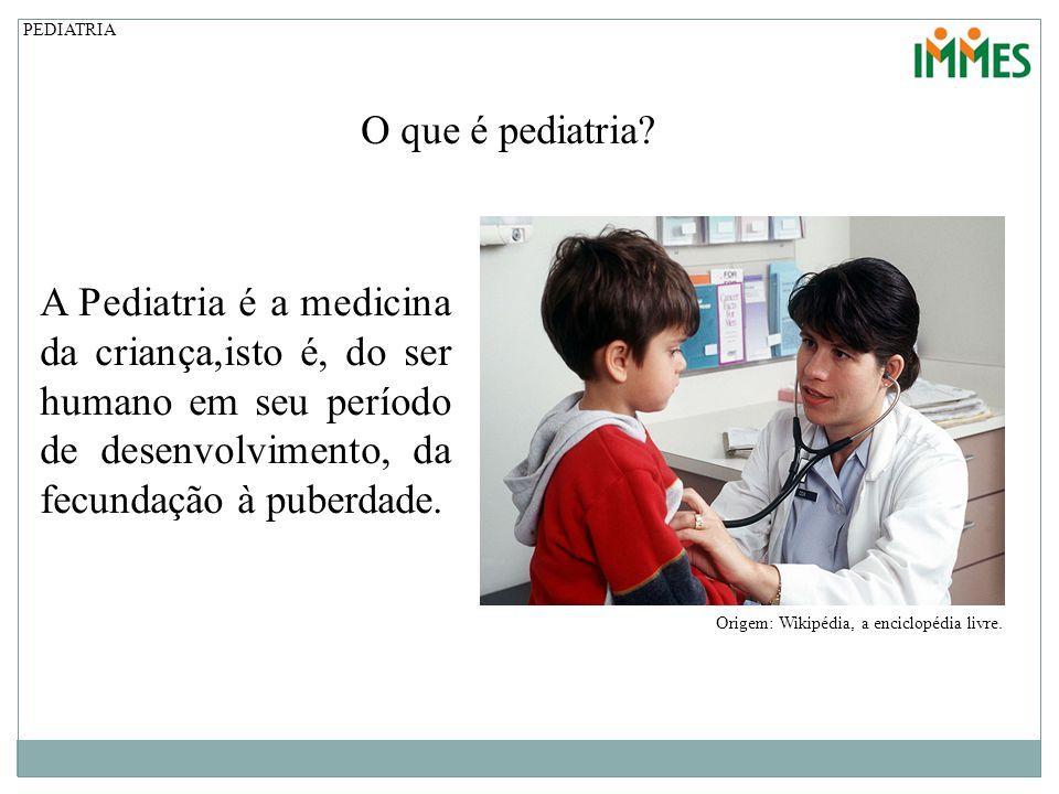 PEDIATRIA O que é pediatria A Pediatria é a medicina da criança,isto é, do ser humano em seu período de desenvolvimento, da fecundação à puberdade.