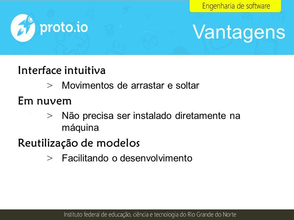Vantagens Interface intuitiva Em nuvem Reutilização de modelos