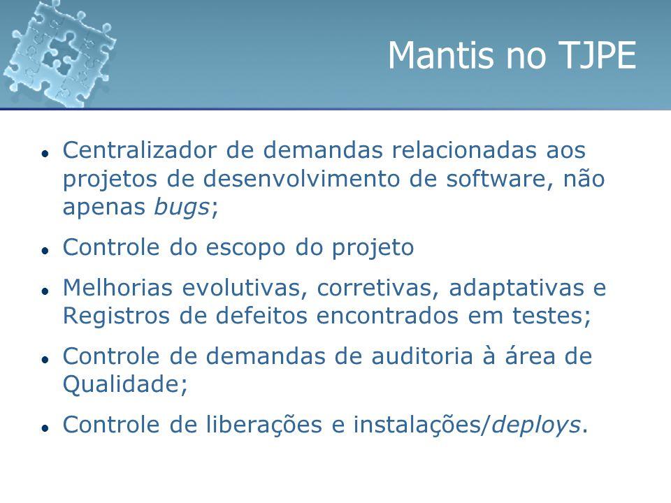 Mantis no TJPE Centralizador de demandas relacionadas aos projetos de desenvolvimento de software, não apenas bugs;