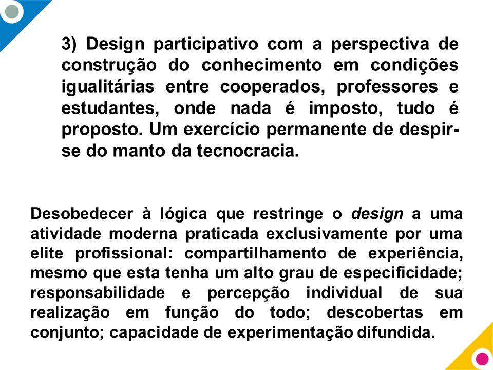 3) Design participativo com a perspectiva de construção do conhecimento em condições igualitárias entre cooperados, professores e estudantes, onde nada é imposto, tudo é proposto. Um exercício permanente de despir-se do manto da tecnocracia.