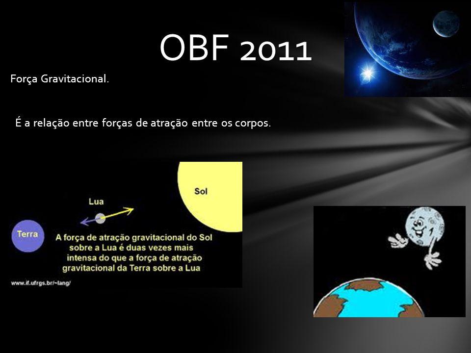 OBF 2011 Força Gravitacional. É a relação entre forças de atração entre os corpos.
