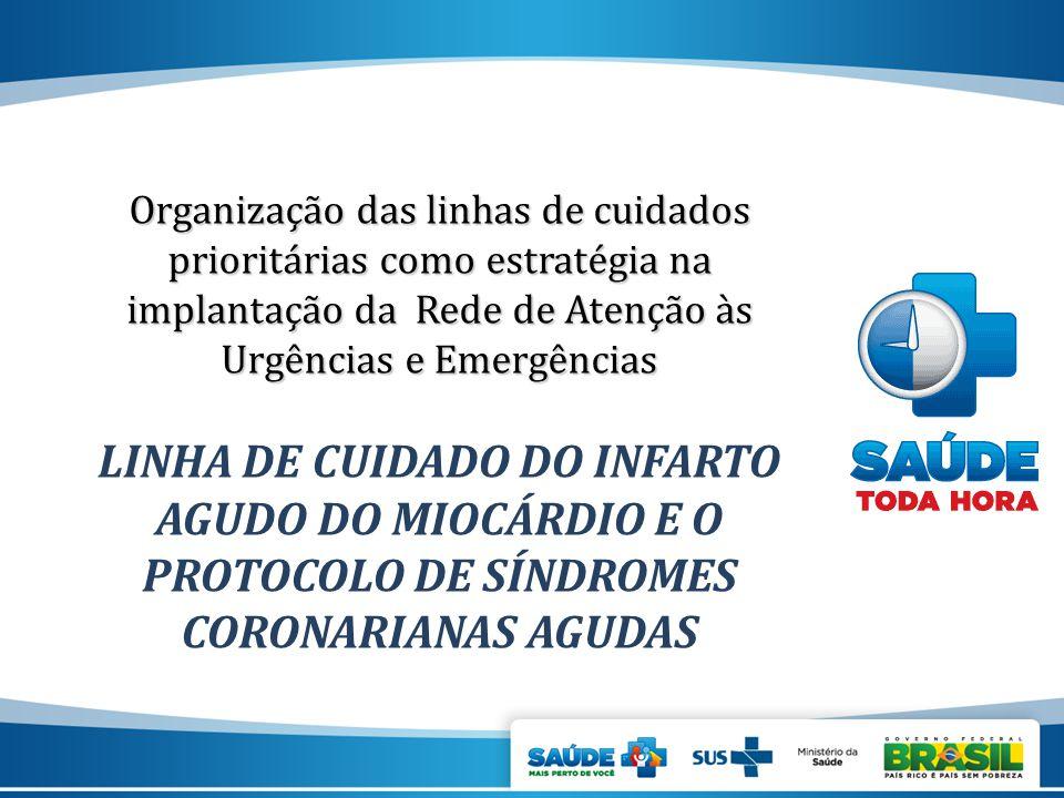 Organização das linhas de cuidados prioritárias como estratégia na implantação da Rede de Atenção às Urgências e Emergências LINHA DE CUIDADO DO INFARTO AGUDO DO MIOCÁRDIO E O PROTOCOLO DE SÍNDROMES CORONARIANAS AGUDAS