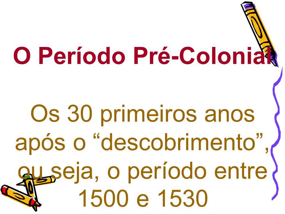 O Período Pré-Colonial Os 30 primeiros anos após o descobrimento , ou seja, o período entre 1500 e 1530
