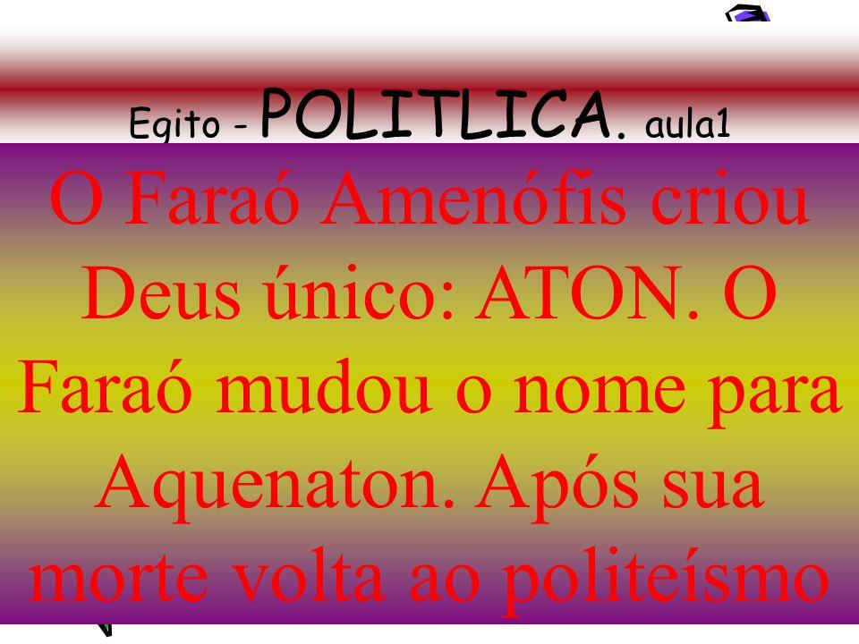 Egito - POLITLICA. aula1 O Faraó Amenófis criou Deus único: ATON.