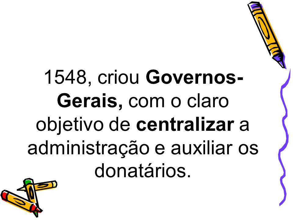 1548, criou Governos-Gerais, com o claro objetivo de centralizar a administração e auxiliar os donatários.