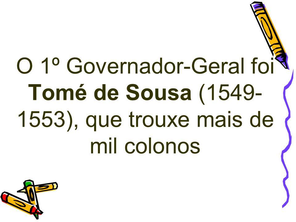 O 1º Governador-Geral foi Tomé de Sousa (1549-1553), que trouxe mais de mil colonos