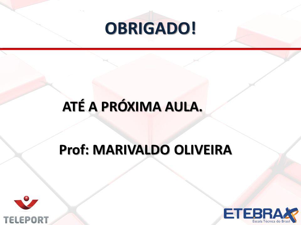 OBRIGADO! ATÉ A PRÓXIMA AULA. Prof: MARIVALDO OLIVEIRA