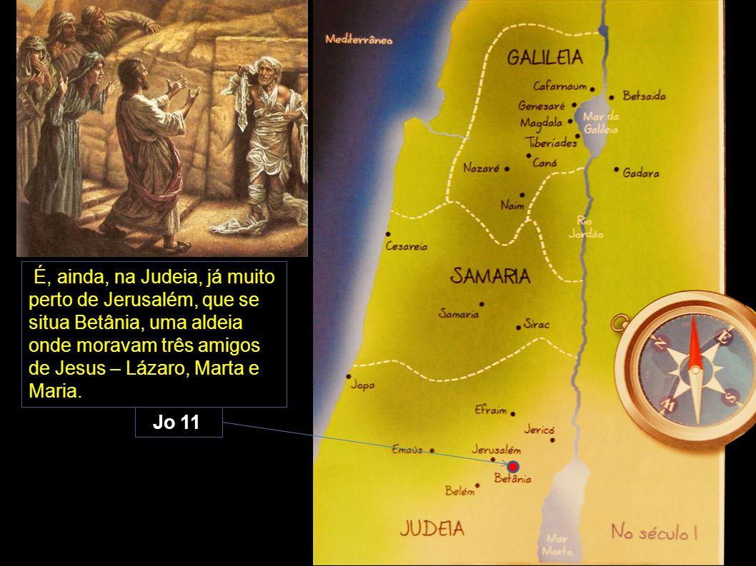 É, ainda, na Judeia, já muito perto de Jerusalém, que se situa Betânia, uma aldeia