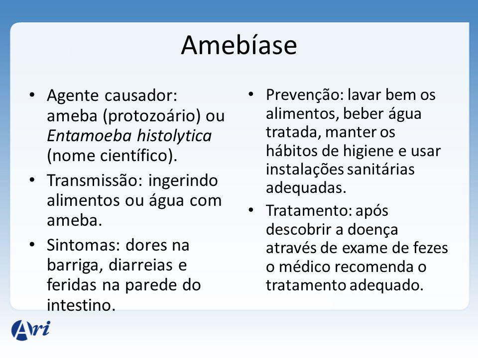 Amebíase Agente causador: ameba (protozoário) ou Entamoeba histolytica (nome científico). Transmissão: ingerindo alimentos ou água com ameba.
